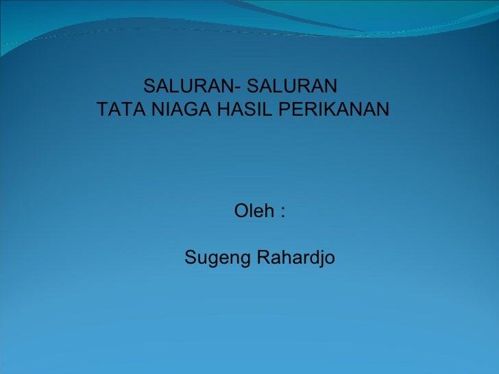 SALURAN- SALURANTATA NIAGA HASIL PERIKANAN            Oleh :       Sugeng Rahardjo