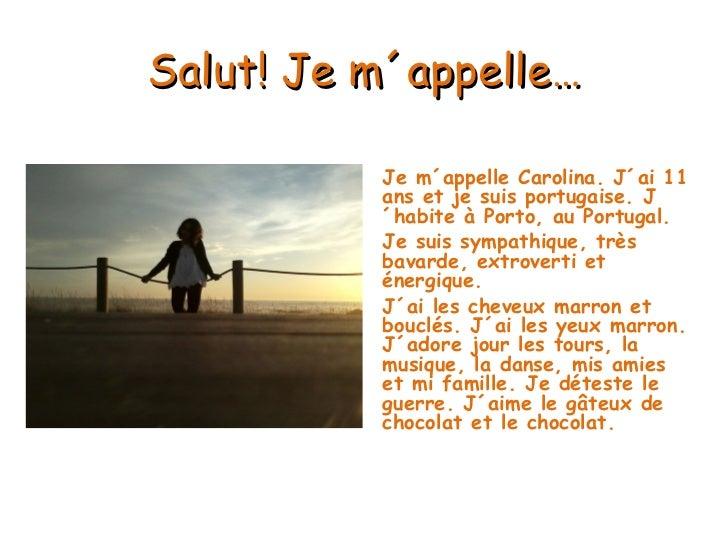 Salut ! Je m´ appelle … <ul><li>Je m´appelle Carolina. J´ai 11 ans et je suis portugaise. J´habite à Porto, au Portugal. <...