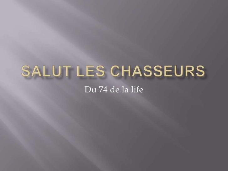 Salut les chasseurs<br />Du 74 de la life<br />