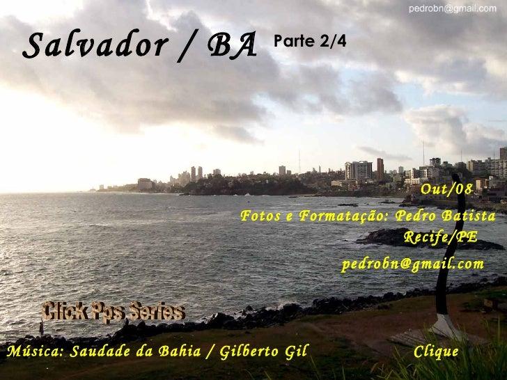 Salvador / BA Parte 2/4 Out/08 Fotos e Formatação: Pedro Batista Recife/PE [email_address] Música: Saudade da Bahia / Gilb...