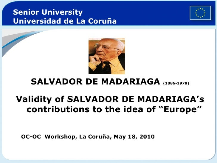 Senior University Universidad de La Coruña <ul><li>SALVADOR DE MADARIAGA  (1886-1978) </li></ul><ul><li>Validity of SALVAD...
