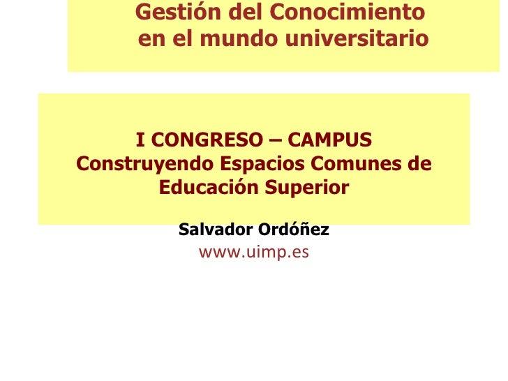 I CONGRESO – CAMPUS Construyendo Espacios Comunes de Educación Superior Salvador Ordóñez www.uimp.es Gestión del Conocimie...
