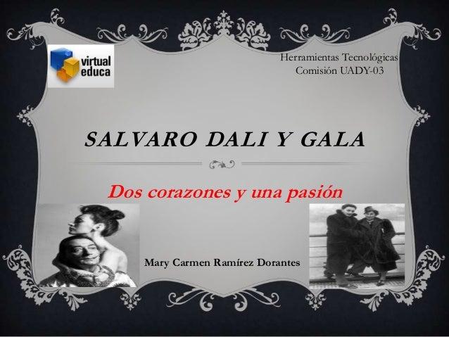 SALVARO DALI Y GALA Dos corazones y una pasión Mary Carmen Ramírez Dorantes Herramientas Tecnológicas Comisión UADY-03