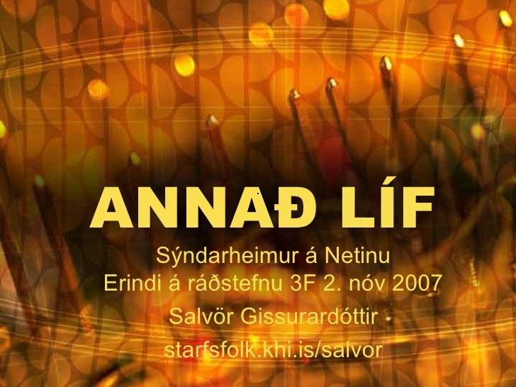 ANNAÐ LÍF Sýndarheimur á Netinu Erindi á ráðstefnu 3F 2. nóv 2007 Salvör Gissurardóttir starfsfolk.khi.is/salvor