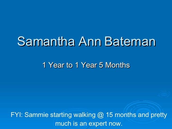 Samantha Ann Bateman 1 Year to 1 Year 5 Months FYI: Sammie starting walking @ 15 months and pretty much is an expert now.