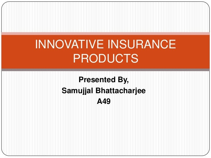 Presented By,<br />Samujjal Bhattacharjee<br />A49<br />INNOVATIVE INSURANCE PRODUCTS<br />