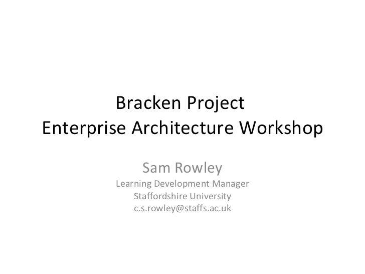 Bracken Project  Enterprise Architecture Workshop Sam Rowley Learning Development Manager Staffordshire University [email_...