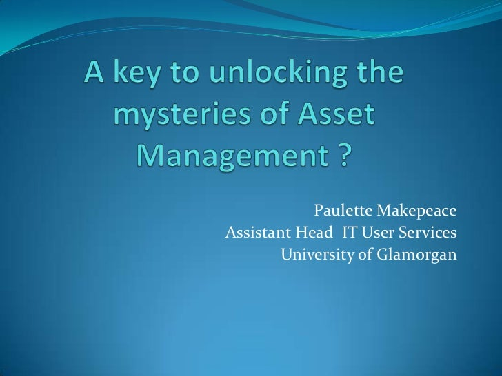 A key to unlocking the mysteries of Asset Management ?<br />Paulette Makepeace<br />Assistant Head  IT User Services<br />...