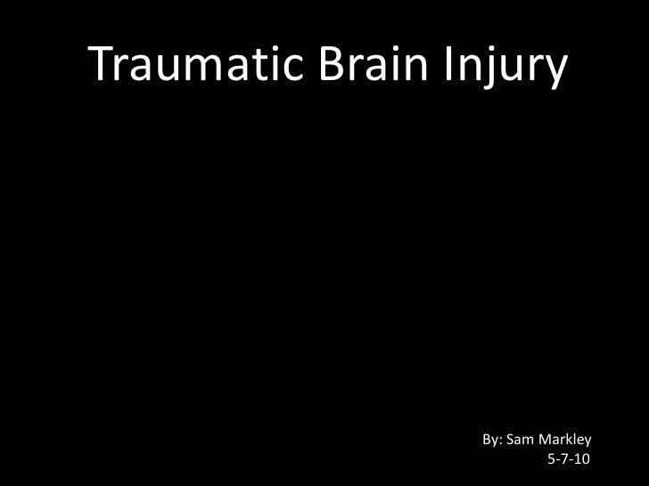 Traumatic Brain Injury<br />By: Sam Markley<br />5-7-10<br />