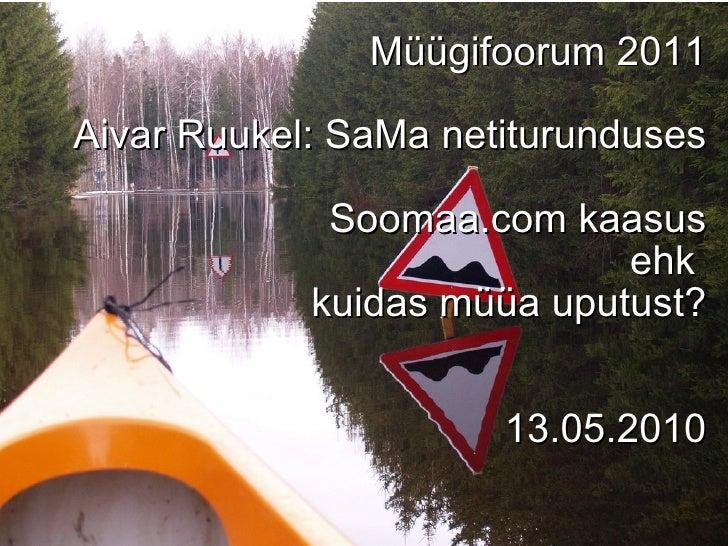Müügifoorum 2011 Aivar Ruukel: SaMa netiturunduses Soomaa.com kaasus ehk  kuidas müüa uputust? 13.05.2010