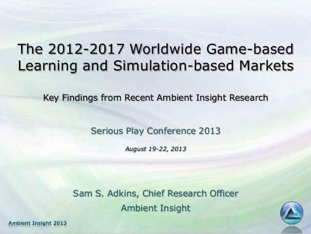Ambient Insight 2013 The 2012-2017 Worldwide Game-based Learning and Simulation-based Markets Key Findings from Recent Amb...