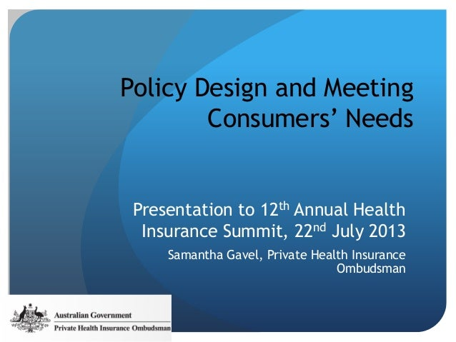 Policy Design and Meeting Consumers' Needs Presentation to 12th Annual Health Insurance Summit, 22nd July 2013 Samantha Ga...