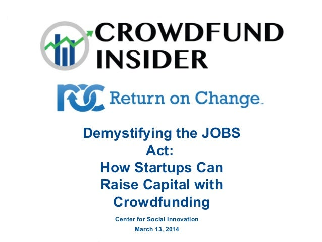 Demystifying the JOBS Act: How Startups Can Raise Capital with Crowdfunding Center for Social Innovation March 13, 2014