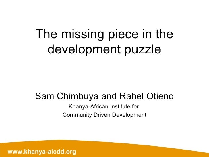 The missing piece in the development puzzle Sam Chimbuya and Rahel Otieno Khanya-African Institute for  Community Driven D...