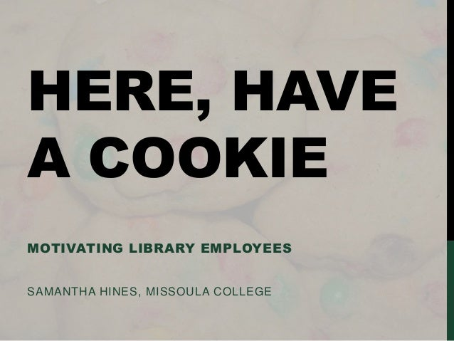 HERE, HAVE A COOKIE MOTIVATING LIBRARY EMPLOYEES  SAMANTHA HINES, MISSOULA COLLEGE