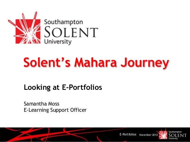 E-Portfolios November 2010 Solent's Mahara Journey Looking at E-Portfolios Samantha Moss E-Learning Support Officer