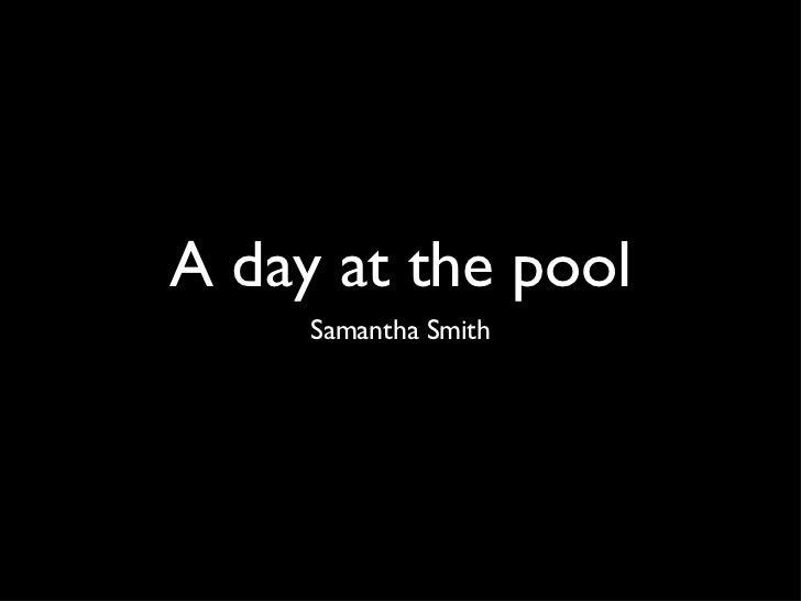 A day at the pool <ul><li>Samantha Smith </li></ul>
