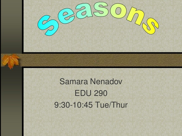 Seasons<br />Samara Nenadov<br />EDU 290 <br />9:30-10:45 Tue/Thur<br />