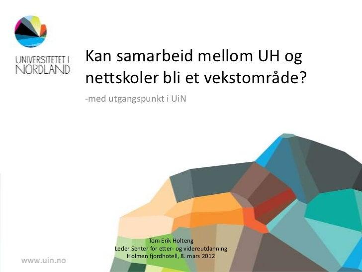 Kan samarbeid mellom UH ognettskoler bli et vekstområde?-med utgangspunkt i UiN                  Tom Erik Holteng      Led...