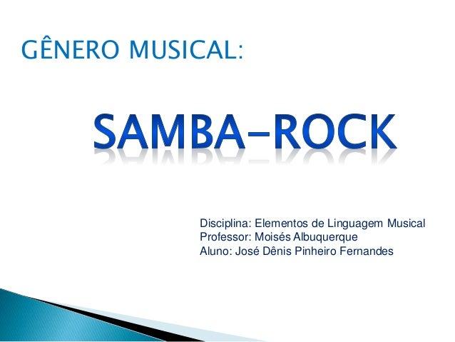 Disciplina: Elementos de Linguagem Musical Professor: Moisés Albuquerque Aluno: José Dênis Pinheiro Fernandes GÊNERO MUSIC...