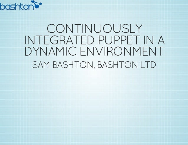 CONTINUOUSLY INTEGRATEDPUPPETIN A DYNAMIC ENVIRONMENT SAM BASHTON, BASHTON LTD