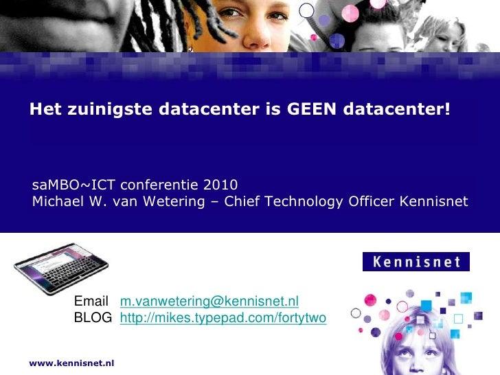 Het zuinigste datacenter is GEEN datacenter!<br /> saMBO~ICT conferentie 2010<br /> Michael W. van Wetering – ChiefTechnol...