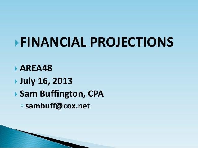 FINANCIAL PROJECTIONS  AREA48  July 16, 2013  Sam Buffington, CPA ◦ sambuff@cox.net