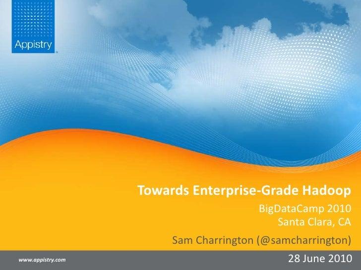 Towards Enterprise-Grade Hadoop<br />BigDataCamp 2010Santa Clara, CA<br />www.appistry.com<br />Sam Charrington (@samcharr...
