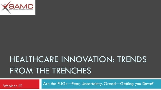 HEALTHCARE INNOVATION: TRENDS FROM THE TRENCHES Webinar #1  Are the FUGs—Fear, Uncertainty, Greed—Getting you Down?