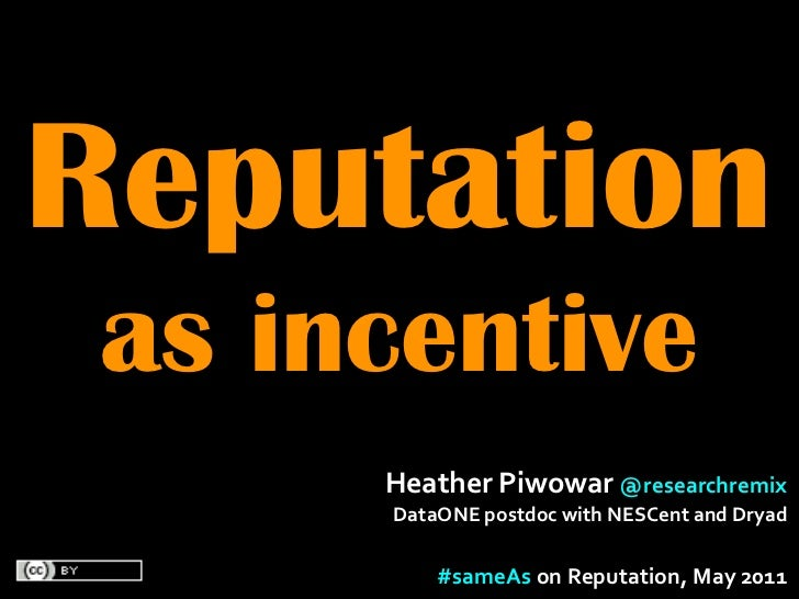 Reputation as incentive      Heather	  Piwowar	  @researchremix	        DataONE	  postdoc	  with	  NESCent	  and	  Dryad  ...