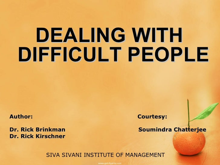<ul><li>DEALING WITH DIFFICULT PEOPLE </li></ul>Author:  Courtesy: Dr. Rick Brinkman  Soumindra Chatterjee Dr. Rick Kirsch...