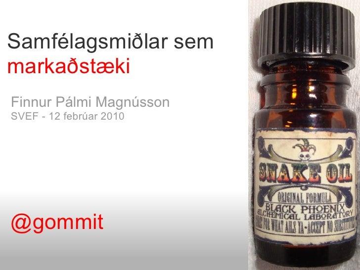 Samfélagsmiðlar sem markaðstæki Finnur Pálmi Magnússon SVEF - 12 febrúar 2010     @gommit