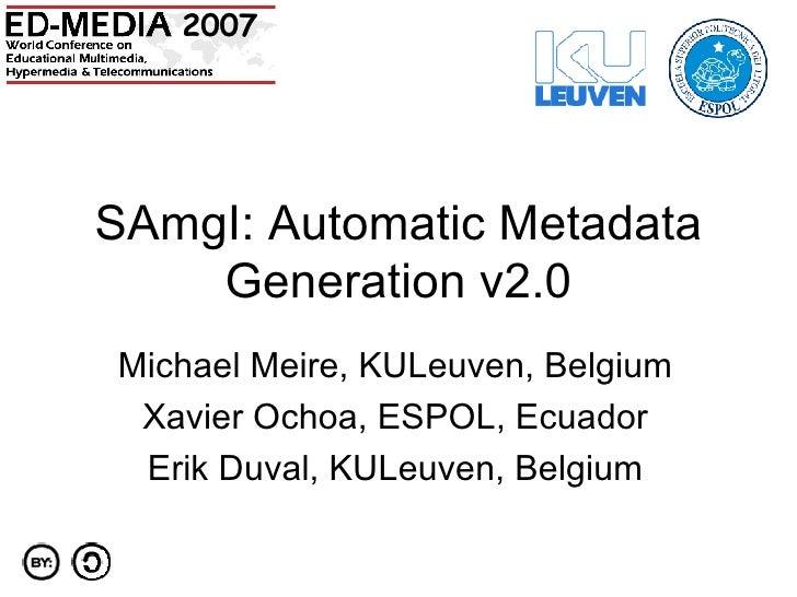 SAmgI: Automatic Metadata Generation v2.0 Michael Meire, KULeuven, Belgium Xavier Ochoa, ESPOL, Ecuador Erik Duval, KULeuv...