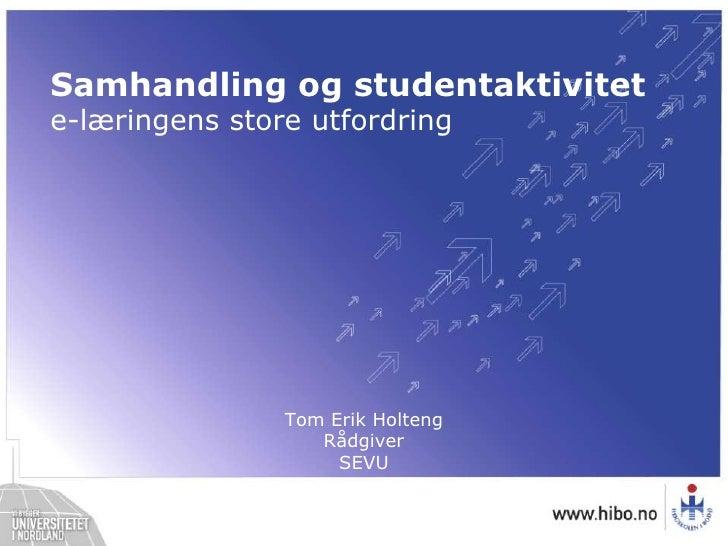 Samhandling og studentaktivitet <br />e-læringens store utfordring<br />Tom Erik HoltengRådgiverSEVU<br />