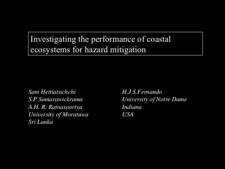 Investigating the performance of coastalecosystems for hazard mitigationSam Hettiarachchi         H.J.S.FernandoS.P.Samara...