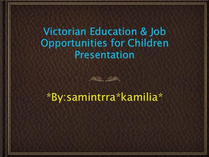 Victorian Education & JobOpportunities for Children       Presentation *By:samintrra*kamilia*