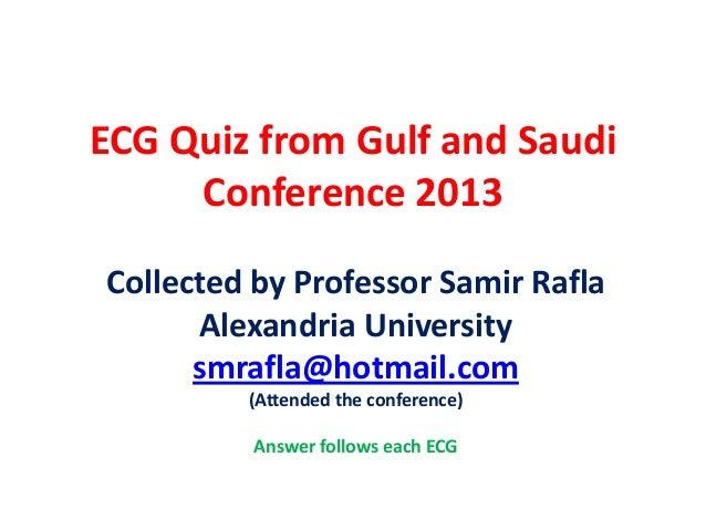 ECG Quiz from Gulf and Saudi Conference 2013 Collected by Professor Samir Rafla Alexandria University smrafla@hotmail.com ...