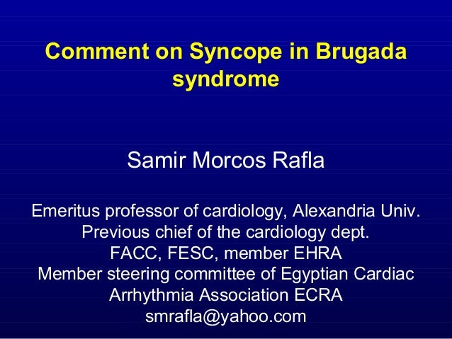 Comment on Syncope in Brugada syndrome Samir Morcos Rafla Emeritus professor of cardiology, Alexandria Univ. Previous chie...