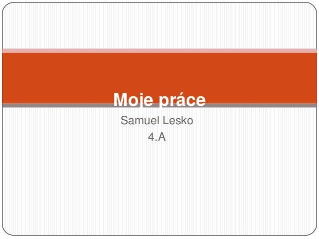Samuel Lesko 4.A Moje práce