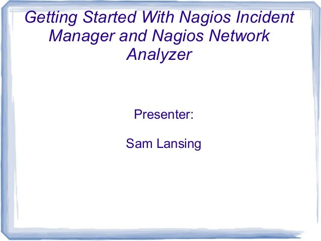 Getting Started With Nagios Incident Manager and Nagios Network Analyzer Presenter: Sam Lansing