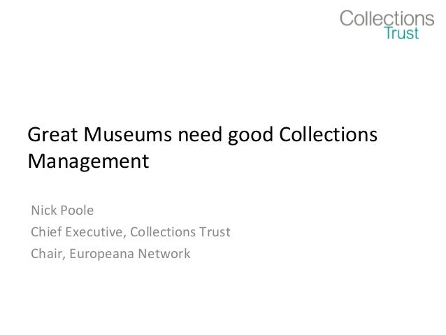 Great Museums need good Collections Management Nick Poole Chief Executive, Collections Trust Chair, Europeana Network