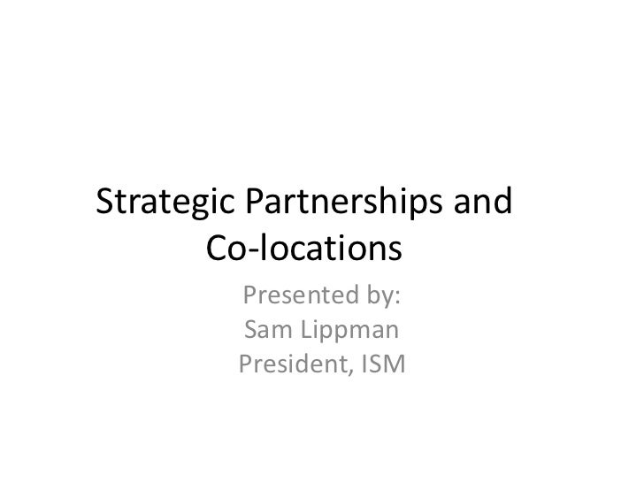 Strategic Partnerships and       Co-locations        Presented by:        Sam Lippman        President, ISM