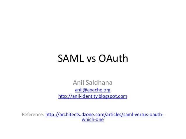SAML vs OAuth Anil Saldhana anil@apache.org http://anil-identity.blogspot.com  Reference: http://architects.dzone.com/arti...