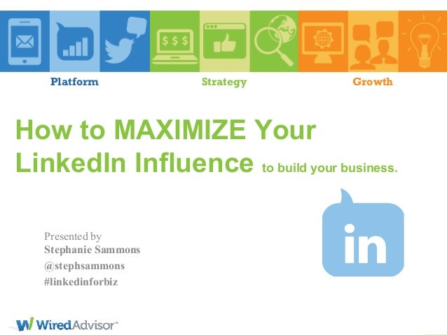 Platform  Strategy  Growth  How to MAXIMIZE Your LinkedIn Influence to build your business. Presented by Stephanie Sammons...