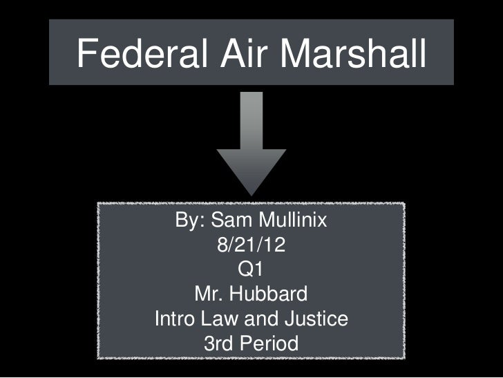 Federal Air Marshall       By: Sam Mullinix           8/21/12              Q1         Mr. Hubbard    Intro Law and Justice...