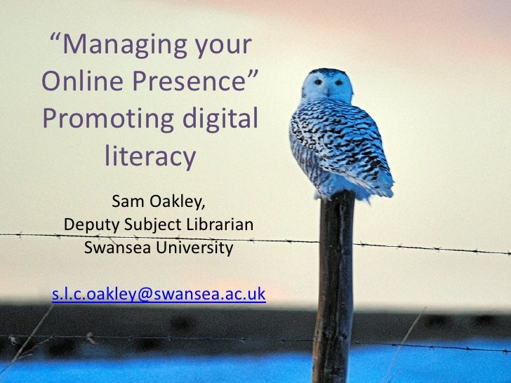 """Managing yourOnline Presence""Promoting digital     literacy      Sam Oakley, Deputy Subject Librarian   Swansea Universit..."