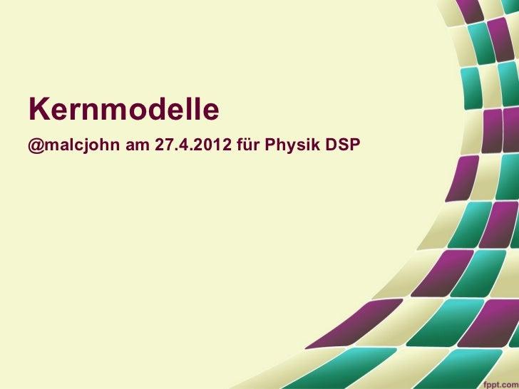 Kernmodelle@malcjohn am 27.4.2012 für Physik DSP