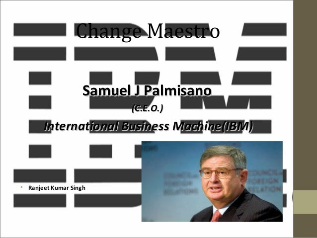 Change Maestro Samuel J Palmisano (C.E.O.)  International Business Machine(IBM)  • Ranjeet Kumar Singh