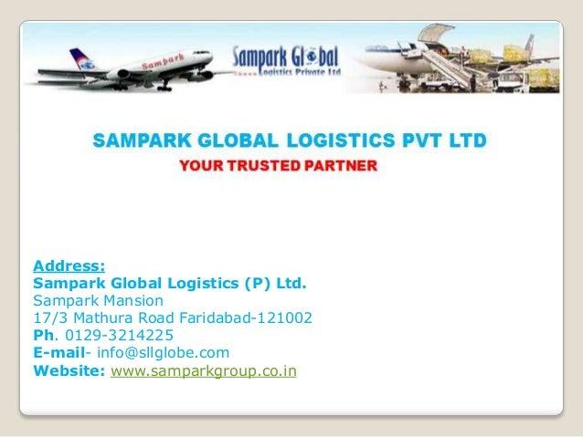 Address: Sampark Global Logistics (P) Ltd. Sampark Mansion 17/3 Mathura Road Faridabad-121002 Ph. 0129-3214225 E-mail- inf...