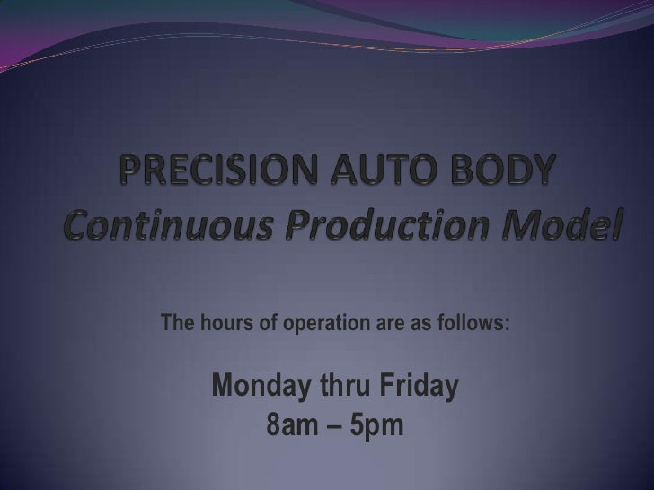 PRECISION AUTO BODYContinuous Production Model<br />The hours of operation are as follows:<br /><br />Monday thru Friday<...